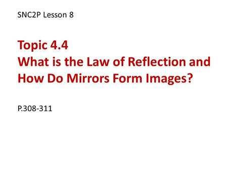 SNC2P Lesson 8 Topic 4.4 What is the Law of Reflection and How Do Mirrors Form Images? P.308-311.