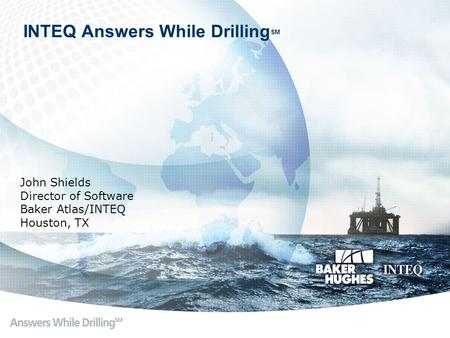 INTEQ Answers While Drilling SM John Shields Director of Software Baker Atlas/INTEQ Houston, TX.