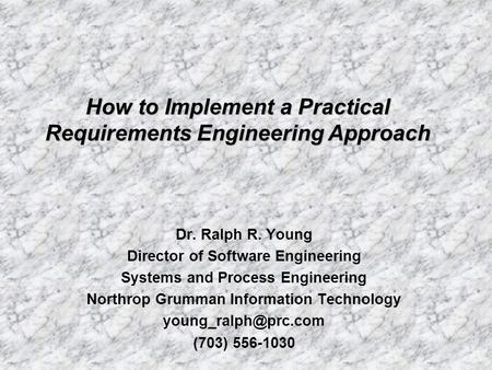 Dr. Ralph R. Young Director of Software Engineering Systems and Process Engineering Northrop Grumman Information Technology (703) 556-1030.