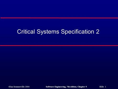 ©Ian Sommerville 2004Software Engineering, 7th edition. Chapter 9 Slide 1 Critical Systems Specification 2.