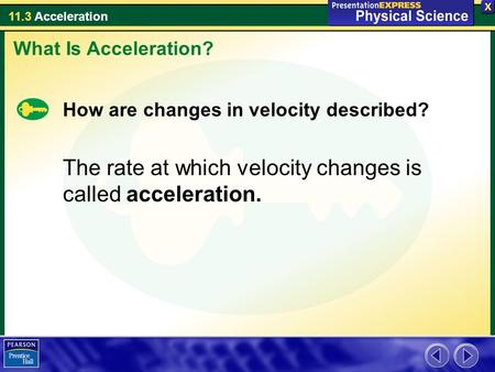 The rate at which velocity changes is called acceleration.