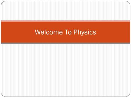 "Welcome To Physics. What is Physics? Physics is the study of matter and energy. ""Imagine that the gods are playing some great game. Let's say a chess."