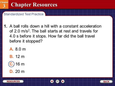 Chapter Resources Chapter 3 Chapter 3 1.A ball rolls down a hill with a constant acceleration of 2.0 m/s 2. The ball starts at rest and travels for 4.0.