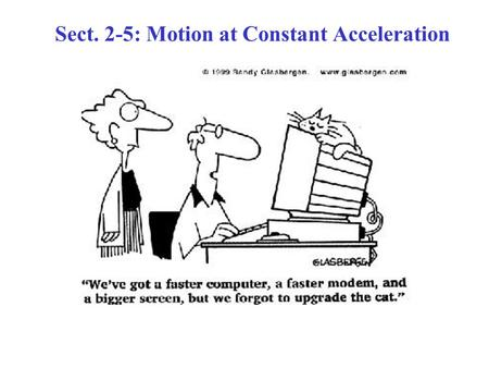 Sect. 2-5: Motion at Constant Acceleration. Motion with Constant Acceleration Many practical situations: –The magnitude of the acceleration is uniform.