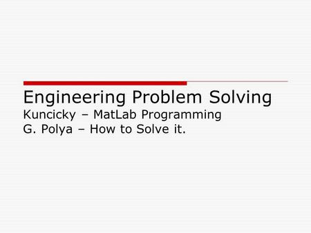 Engineering Problem Solving Kuncicky – MatLab Programming G. Polya – How to Solve it.
