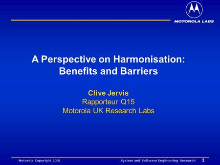 System and Software Engineering Research 1 Motorola Copyright 2001 A Perspective on Harmonisation: Benefits and Barriers Clive Jervis Rapporteur Q15 Motorola.