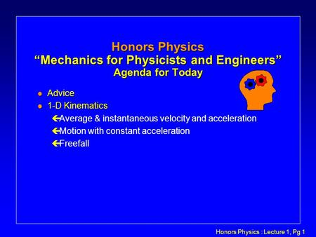 "Honors Physics : Lecture 1, Pg 1 Honors Physics ""Mechanics for Physicists and Engineers"" Agenda for Today l Advice l 1-D Kinematics çAverage & instantaneous."