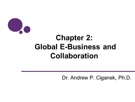 Chapter 2: Global E-Business and Collaboration Dr. Andrew P. Ciganek, Ph.D.