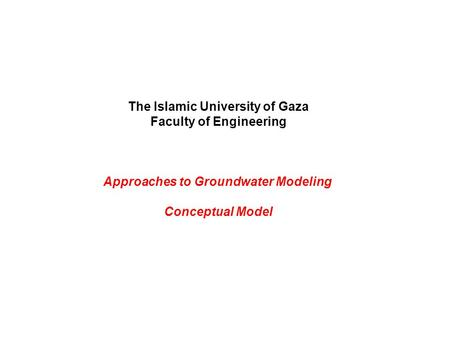 The Islamic University of Gaza Faculty of Engineering Approaches to Groundwater Modeling Conceptual Model.