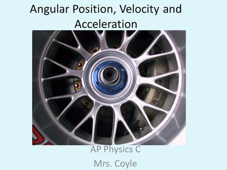 Angular Position, Velocity and Acceleration AP Physics C Mrs. Coyle.