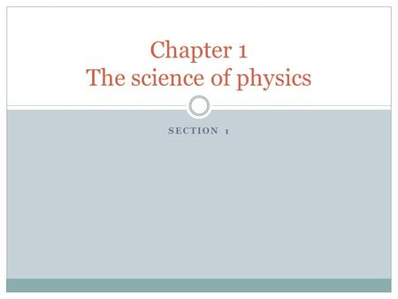 SECTION 1 Chapter 1 The science of physics. Objectives Students will be able to : Identify activities and fields that involve the major areas within physics.