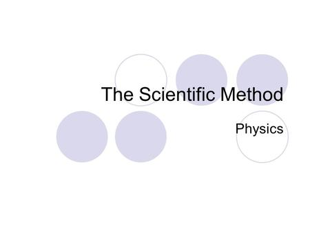 The Scientific Method Physics. The Scientific Method Scientists and science researchers use an organized method to investigate any situation. This organized.