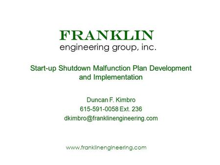 Www.franklinengineering.com FRANKLIN engineering group, inc. Start-up Shutdown Malfunction Plan Development and Implementation Duncan F. Kimbro 615-591-0058.
