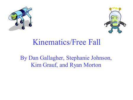 Kinematics/Free Fall By Dan Gallagher, Stephanie Johnson, Kim Grauf, and Ryan Morton.