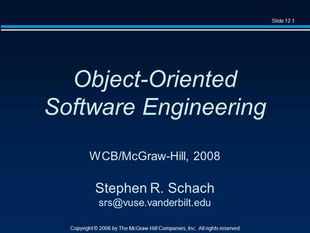 Slide 12.1 Copyright © 2008 by The McGraw-Hill Companies, Inc. All rights reserved. Object-Oriented Software Engineering WCB/McGraw-Hill, 2008 Stephen.