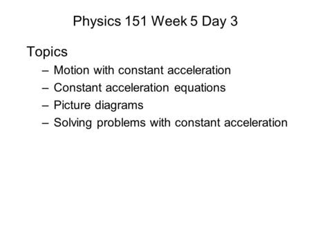 Physics 151 Week 5 Day 3 Topics –Motion with constant acceleration –Constant acceleration equations –Picture diagrams –Solving problems with constant acceleration.