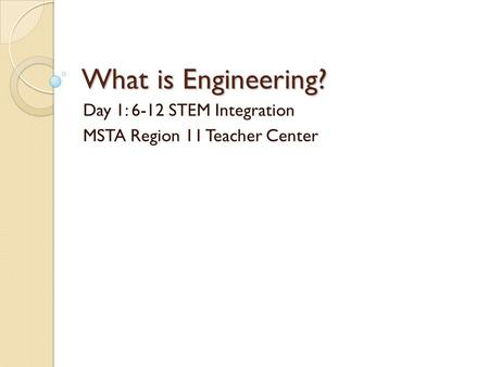 What is Engineering? Day 1: 6-12 STEM Integration MSTA Region 11 Teacher Center.