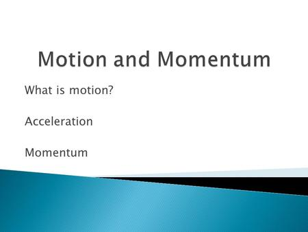 What is motion? Acceleration Momentum