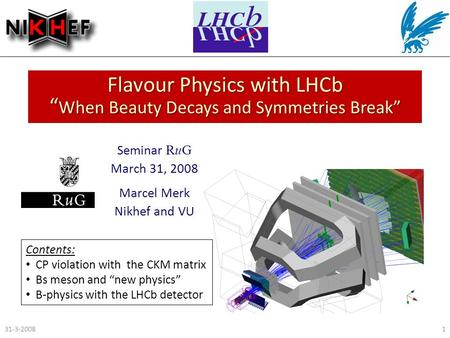 "Flavour Physics with LHCb "" When Beauty Decays and Symmetries Break"" Seminar RuG March 31, 2008 Marcel Merk Nikhef and VU 31-3-20081 Contents: CP violation."