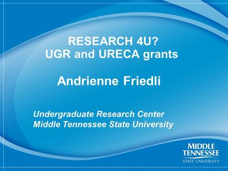 1 RESEARCH 4U? UGR and URECA grants Andrienne Friedli Undergraduate Research Center Middle Tennessee State University.