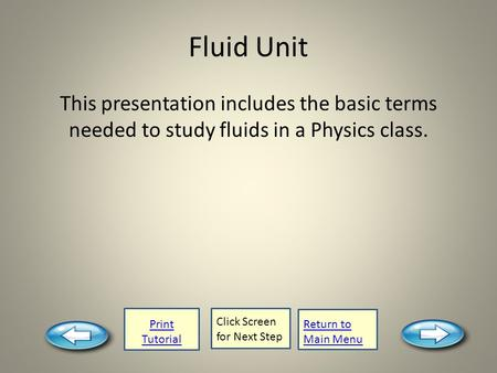 Print Tutorial Click Screen for Next Step Return to Main Menu Fluid Unit This presentation includes the basic terms needed to study fluids in a Physics.