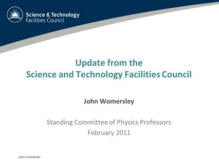 John Womersley Update from the Science and Technology Facilities Council John Womersley Standing Committee of Physics Professors February 2011.