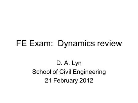 FE Exam: Dynamics review D. A. Lyn School of Civil Engineering 21 February 2012.