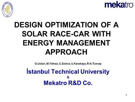 1 DESIGN OPTIMIZATION OF A SOLAR RACE-CAR WITH ENERGY MANAGEMENT APPROACH O.Ustun, M.Yilmaz, C.Gokce, U.Karakaya, R.N.Tuncay İstanbul Technical University.
