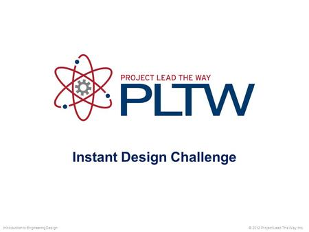 Instant Design Challenge © 2012 Project Lead The Way, Inc.Introduction to Engineering Design.