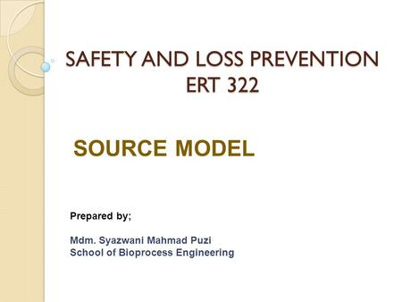 SAFETY AND LOSS PREVENTION ERT 322 SOURCE MODEL Prepared by; Mdm. Syazwani Mahmad Puzi School of Bioprocess Engineering.