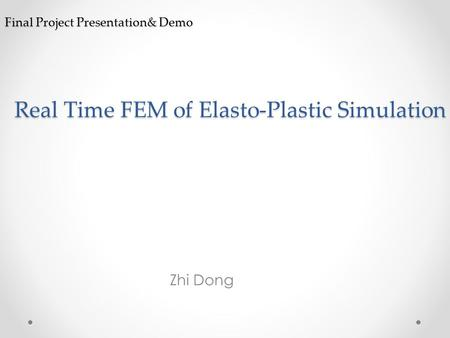 Final Project Presentation& Demo Zhi Dong Real Time FEM of Elasto-Plastic Simulation.