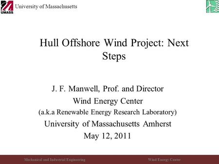 Mechanical and Industrial EngineeringWind Energy Center University of Massachusetts Hull Offshore Wind Project: Next Steps J. F. Manwell, Prof. and Director.
