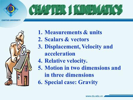 1.Measurements & units 2.Scalars & vectors 3.Displacement, Velocity and acceleration 4.Relative velocity. 5.Motion in two dimensions and in three dimensions.