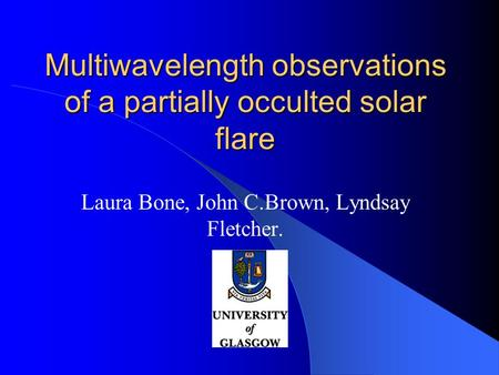 Multiwavelength observations of a partially occulted solar flare Laura Bone, John C.Brown, Lyndsay Fletcher.