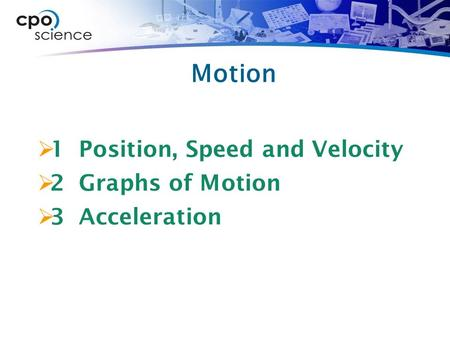 Motion  1 Position, Speed and Velocity  2 Graphs of Motion  3 Acceleration.
