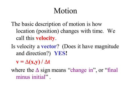 Motion The basic description of motion is how location (position) changes with time. We call this velocity. Is velocity a vector? (Does it have magnitude.