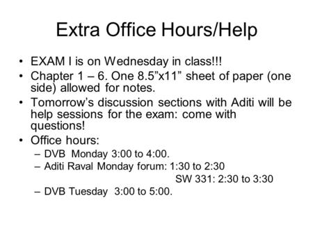 "Extra Office Hours/Help EXAM I is on Wednesday in class!!! Chapter 1 – 6. One 8.5""x11"" sheet of paper (one side) allowed for notes. Tomorrow's discussion."