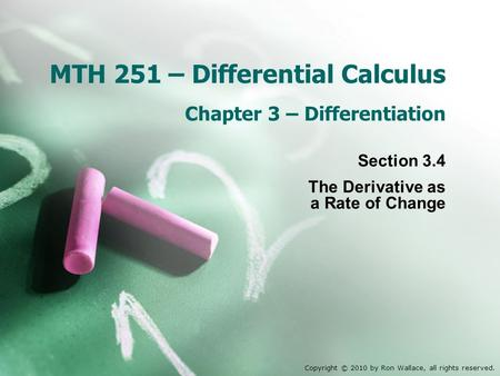 MTH 251 – Differential Calculus Chapter 3 – Differentiation Section 3.4 The Derivative as a Rate of Change Copyright © 2010 by Ron Wallace, all rights.