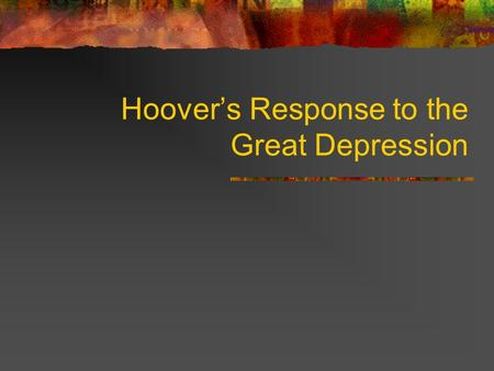 Hoover's Response to the Great Depression Hoover Quaker from IA Self made millionaire by the age of 40 WWI made him famous.
