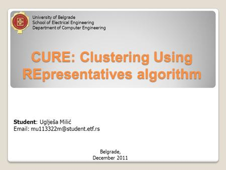 CURE: Clustering Using REpresentatives algorithm Student: Uglješa Milić   University of Belgrade School of Electrical Engineering.
