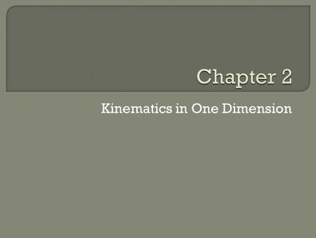 Kinematics in One Dimension. Mechanics Kinematics (Chapter 2 and 3) The movement of an object itself Concepts needed to describe motion without reference.