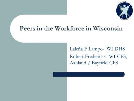 Peers in the Workforce in Wisconsin Laleña F Lampe- WI DHS Robert Fredericks- WI-CPS, Ashland / Bayfield CPS.