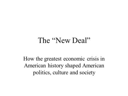 "The ""New Deal"" How the greatest economic crisis in American history shaped American politics, culture and society."