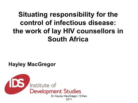 Situating responsibility for the control of infectious disease: the work of lay HIV counsellors in South Africa Hayley MacGregor Dr Hayley MacGregor, 13.