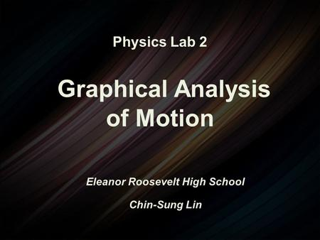 Physics Lab 2 Graphical Analysis of Motion Eleanor Roosevelt High School Chin-Sung Lin.