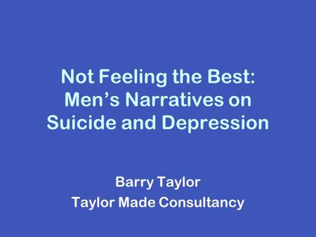 Not Feeling the Best: Men's Narratives on Suicide and Depression Barry Taylor Taylor Made Consultancy.