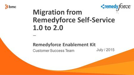 — Customer Success Team July / 2015 Remedyforce Enablement Kit Migration from Remedyforce Self-Service 1.0 to 2.0.