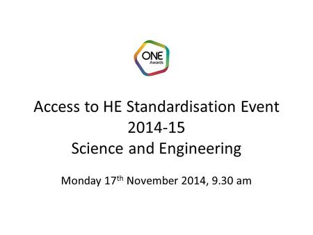 Access to HE Standardisation Event 2014-15 Science and Engineering Monday 17 th November 2014, 9.30 am.