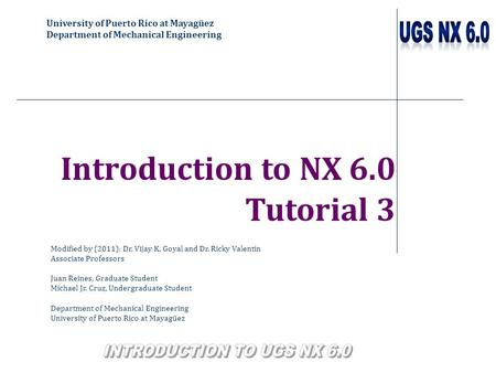University of Puerto Rico at Mayagüez Department of Mechanical Engineering Introduction to NX 6.0 Tutorial 3 Modified by (2011): Dr. Vijay K. Goyal and.