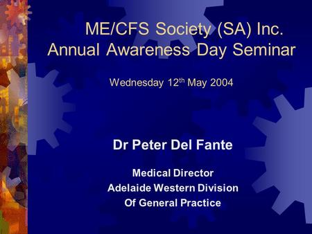 ME/CFS Society (SA) Inc. Annual Awareness Day Seminar Wednesday 12 th May 2004 Dr Peter Del Fante Medical Director Adelaide Western Division Of General.